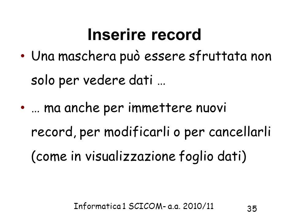 Informatica 1 SCICOM- a.a. 2010/11 35 Inserire record Una maschera può essere sfruttata non solo per vedere dati … … ma anche per immettere nuovi reco