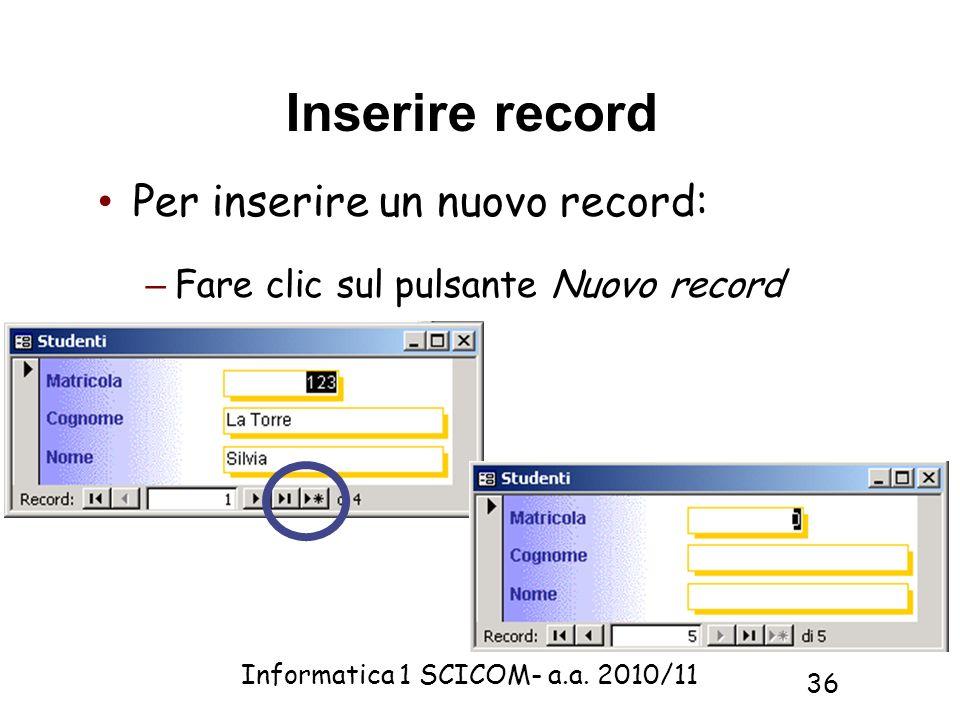 Informatica 1 SCICOM- a.a. 2010/11 36 Inserire record Per inserire un nuovo record: – Fare clic sul pulsante Nuovo record