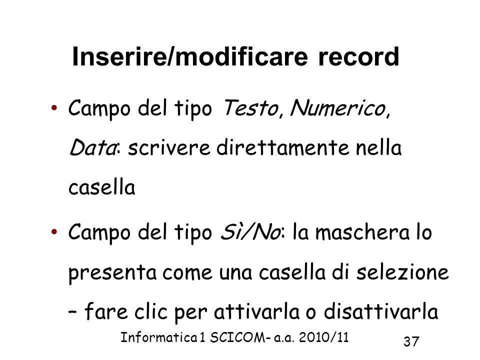 Informatica 1 SCICOM- a.a. 2010/11 37 Inserire/modificare record Campo del tipo Testo, Numerico, Data: scrivere direttamente nella casella Campo del t