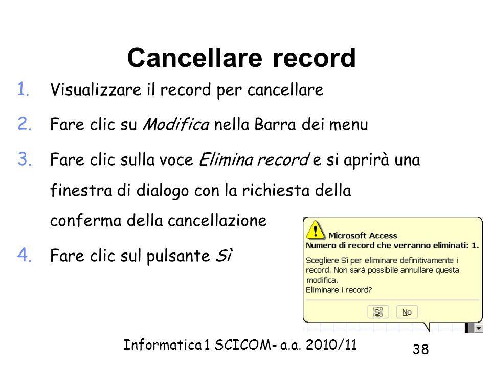 Informatica 1 SCICOM- a.a. 2010/11 38 Cancellare record 1. Visualizzare il record per cancellare 2. Fare clic su Modifica nella Barra dei menu 3. Fare