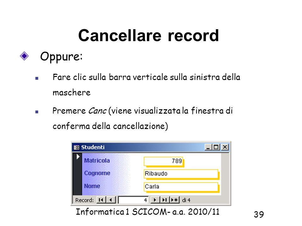 Informatica 1 SCICOM- a.a. 2010/11 39 Cancellare record Oppure: Fare clic sulla barra verticale sulla sinistra della maschere Premere Canc (viene visu