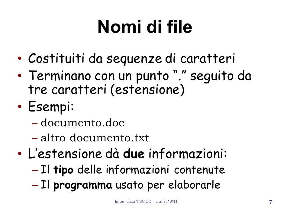 Informatica 1 SCICO - a.a. 2010/11 7 Nomi di file Costituiti da sequenze di caratteri Terminano con un punto. seguito da tre caratteri (estensione) Es