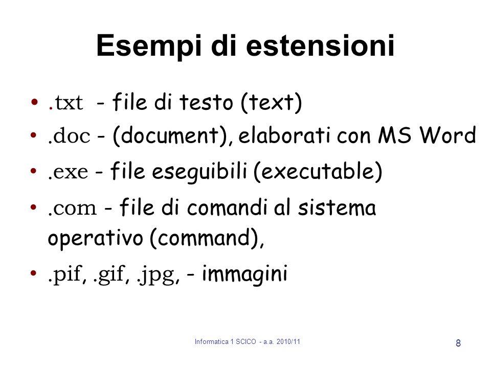 Informatica 1 SCICO - a.a. 2010/11 8 Esempi di estensioni.txt - file di testo (text). doc - (document), elaborati con MS Word. exe - file eseguibili (