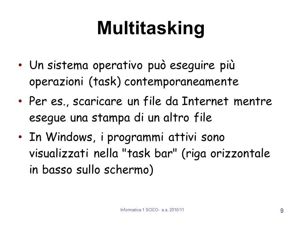 Informatica 1 SCICO- a.a. 2010/11 9 Multitasking Un sistema operativo può eseguire più operazioni (task) contemporaneamente Per es., scaricare un file