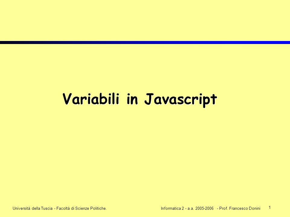 1 Università della Tuscia - Facoltà di Scienze Politiche.Informatica 2 - a.a. 2005-2006 - Prof. Francesco Donini Variabili in Javascript