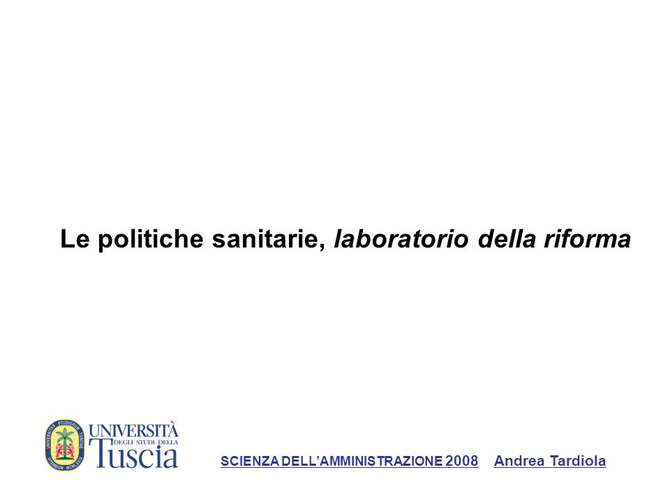 Le politiche sanitarie, laboratorio della riforma SCIENZA DELLAMMINISTRAZIONE 2008 Andrea Tardiola