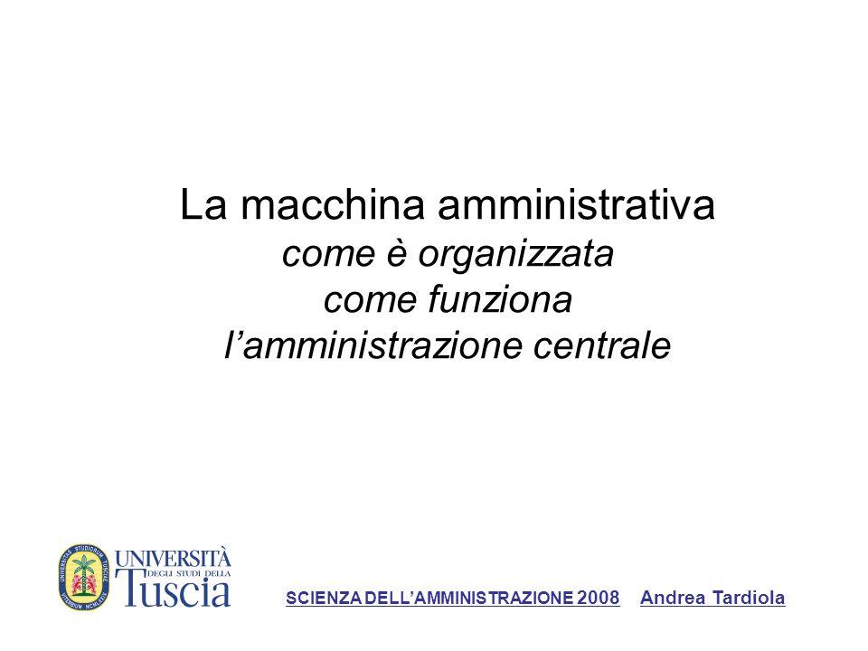 La macchina amministrativa come è organizzata come funziona lamministrazione centrale SCIENZA DELLAMMINISTRAZIONE 2008 Andrea Tardiola