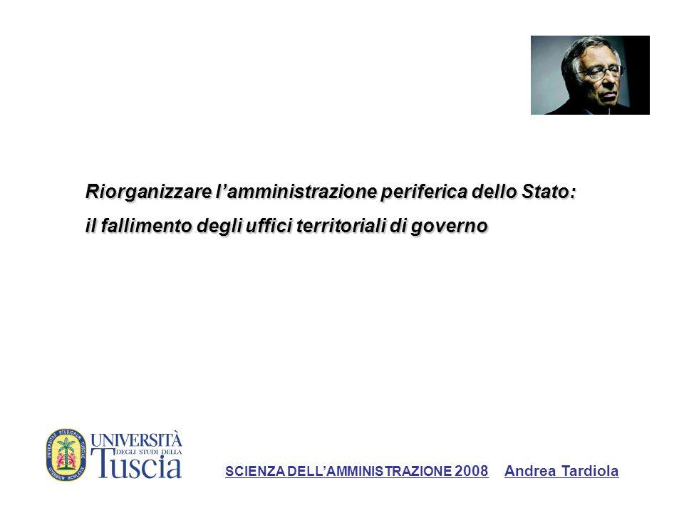 Riorganizzare lamministrazione periferica dello Stato: il fallimento degli uffici territoriali di governo SCIENZA DELLAMMINISTRAZIONE 2008 Andrea Tard