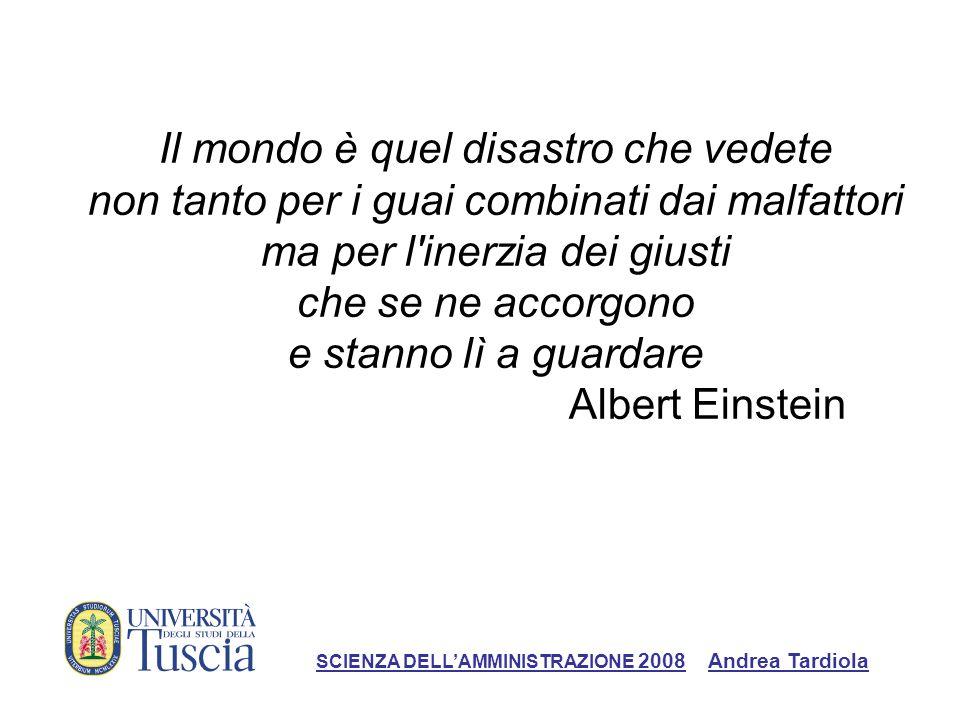 Il mondo è quel disastro che vedete non tanto per i guai combinati dai malfattori ma per l inerzia dei giusti che se ne accorgono e stanno lì a guardare Albert Einstein SCIENZA DELLAMMINISTRAZIONE 2008 Andrea Tardiola