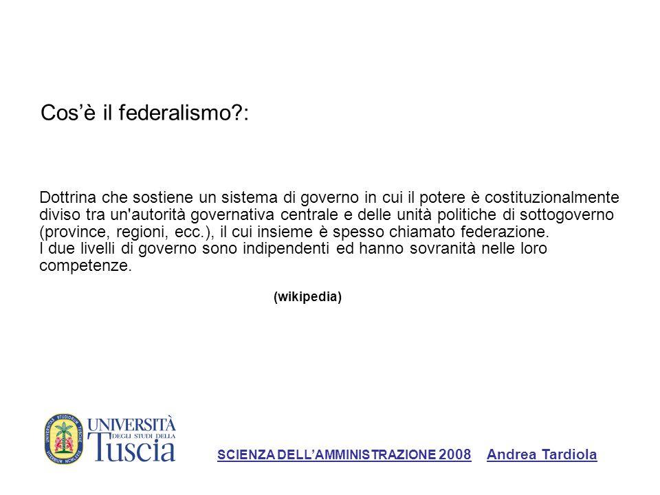 Cosè il federalismo?: SCIENZA DELLAMMINISTRAZIONE 2008 Andrea Tardiola La classica dichiarazione di questa posizione può essere trovata in The Federalist , il quale sostiene che il federalismo aiuti a concretizzare il principio del governo della legge, limitando l azione arbitraria da parte dello Stato.