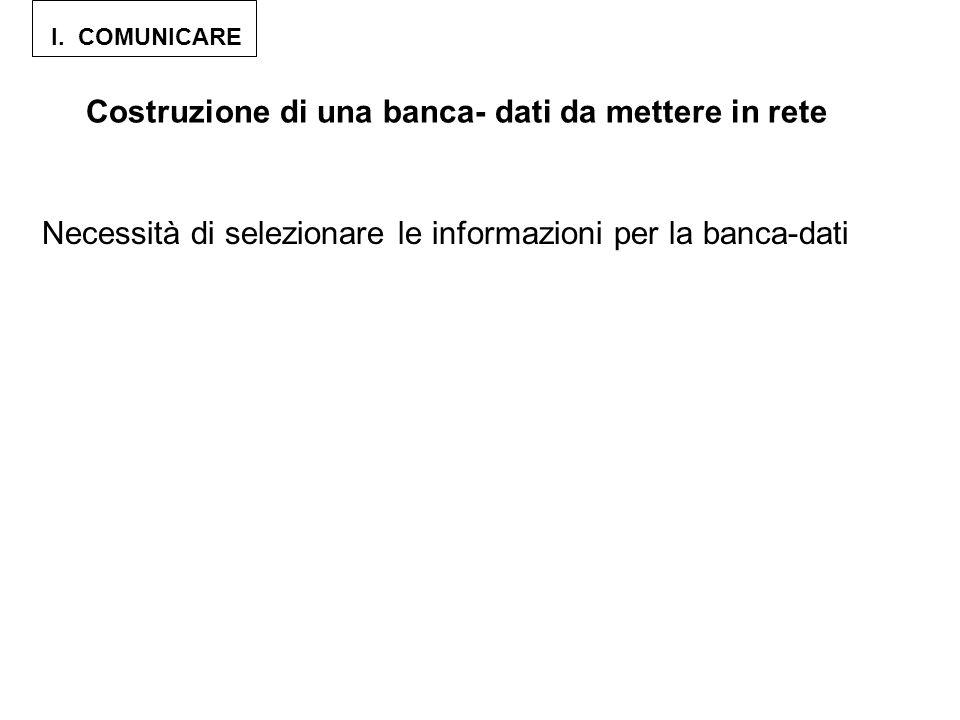 I. COMUNICARE Costruzione di una banca- dati da mettere in rete Necessità di selezionare le informazioni per la banca-dati