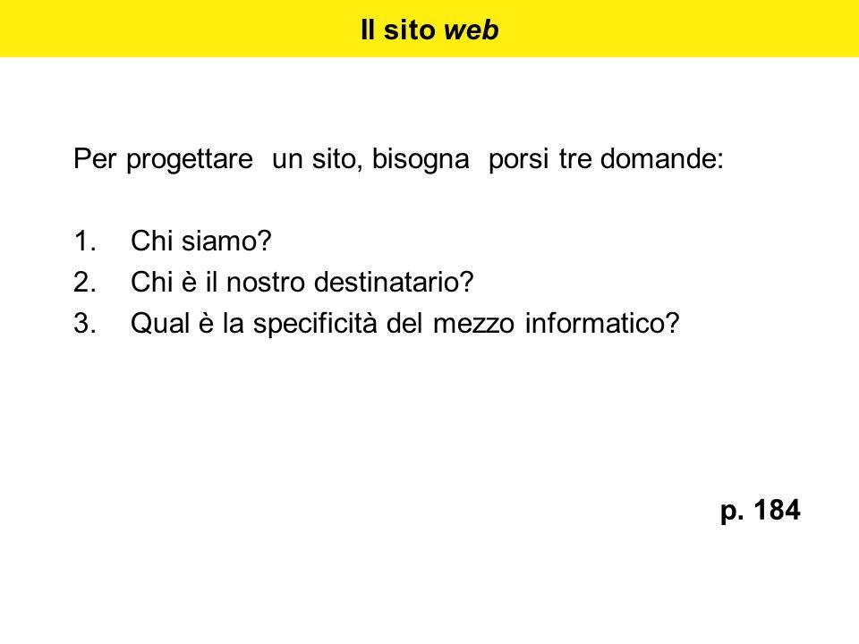 Il sito web Per progettare un sito, bisogna porsi tre domande: 1.Chi siamo? 2.Chi è il nostro destinatario? 3.Qual è la specificità del mezzo informat