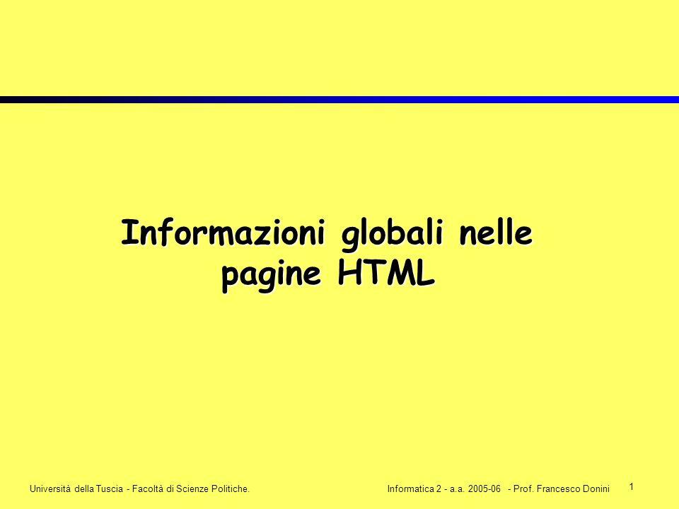 1 Università della Tuscia - Facoltà di Scienze Politiche.Informatica 2 - a.a. 2005-06 - Prof. Francesco Donini Informazioni globali nelle pagine HTML