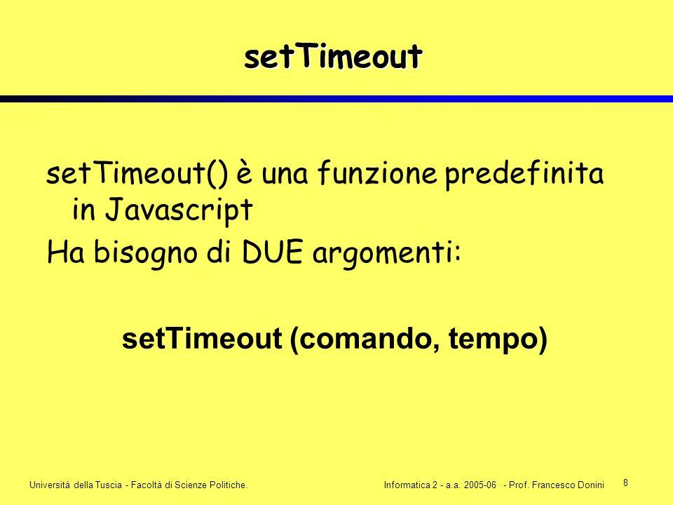 8 Università della Tuscia - Facoltà di Scienze Politiche.Informatica 2 - a.a. 2005-06 - Prof. Francesco Donini setTimeout setTimeout() è una funzione