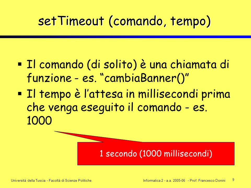 9 Università della Tuscia - Facoltà di Scienze Politiche.Informatica 2 - a.a. 2005-06 - Prof. Francesco Donini setTimeout (comando, tempo) Il comando