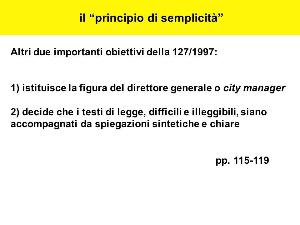 il principio di semplicità Altri due importanti obiettivi della 127/1997: 1) istituisce la figura del direttore generale o city manager 2) decide che i testi di legge, difficili e illeggibili, siano accompagnati da spiegazioni sintetiche e chiare pp.