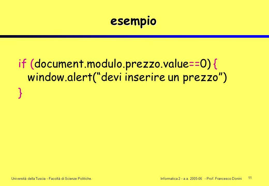 11 Università della Tuscia - Facoltà di Scienze Politiche.Informatica 2 - a.a. 2005-06 - Prof. Francesco Donini esempio if (document.modulo.prezzo.val
