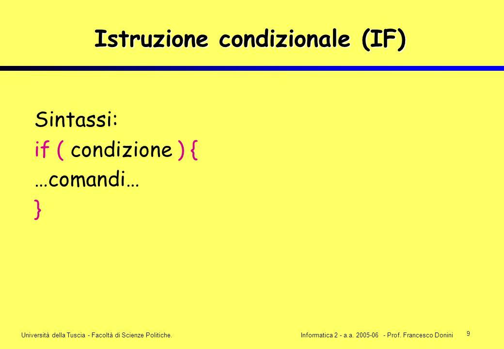9 Università della Tuscia - Facoltà di Scienze Politiche.Informatica 2 - a.a. 2005-06 - Prof. Francesco Donini Istruzione condizionale (IF) Sintassi: