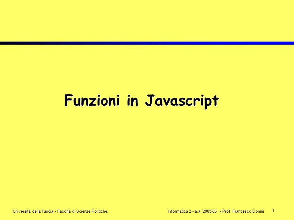 1 Università della Tuscia - Facoltà di Scienze Politiche.Informatica 2 - a.a. 2005-06 - Prof. Francesco Donini Funzioni in Javascript