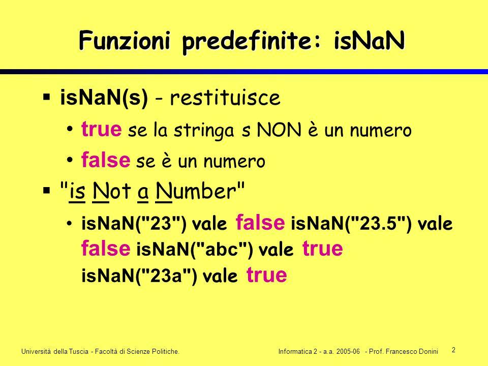 2 Università della Tuscia - Facoltà di Scienze Politiche.Informatica 2 - a.a. 2005-06 - Prof. Francesco Donini Funzioni predefinite: isNaN isNaN(s) -