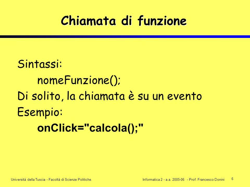 6 Università della Tuscia - Facoltà di Scienze Politiche.Informatica 2 - a.a. 2005-06 - Prof. Francesco Donini Chiamata di funzione Sintassi: nomeFunz