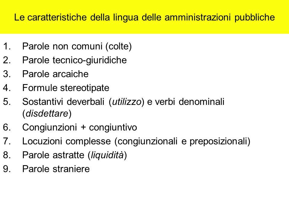 Le caratteristiche della lingua delle amministrazioni pubbliche 1.Parole non comuni (colte) 2.Parole tecnico-giuridiche 3.Parole arcaiche 4.Formule stereotipate 5.Sostantivi deverbali (utilizzo) e verbi denominali (disdettare) 6.Congiunzioni + congiuntivo 7.Locuzioni complesse (congiunzionali e preposizionali) 8.Parole astratte (liquidità) 9.Parole straniere