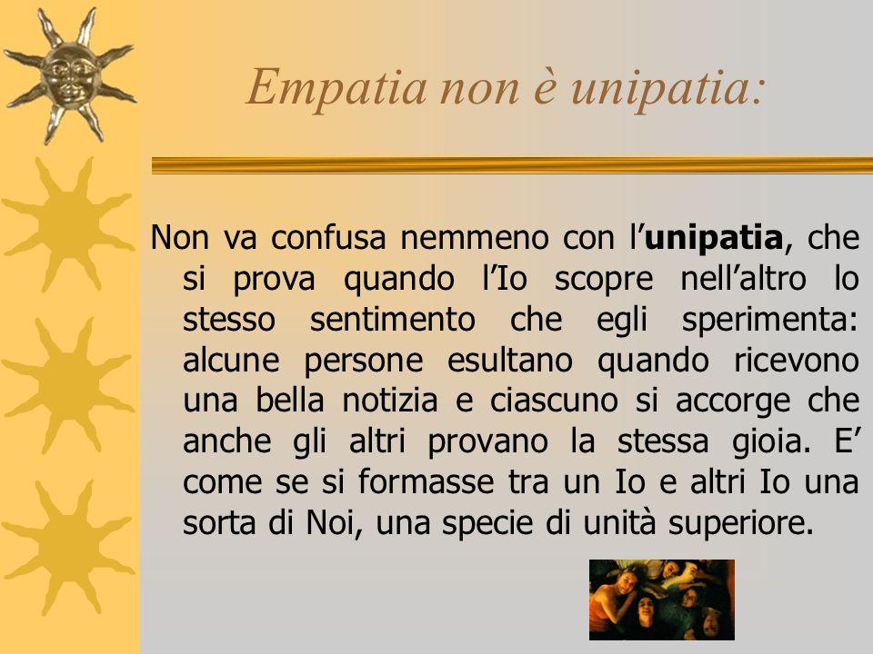 Empatia non è unipatia: Non va confusa nemmeno con lunipatia, che si prova quando lIo scopre nellaltro lo stesso sentimento che egli sperimenta: alcun