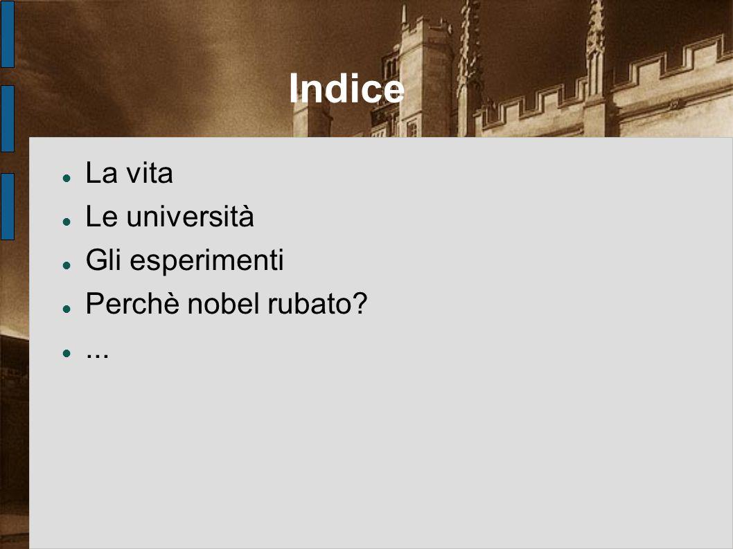 Indice La vita Le università Gli esperimenti Perchè nobel rubato?...
