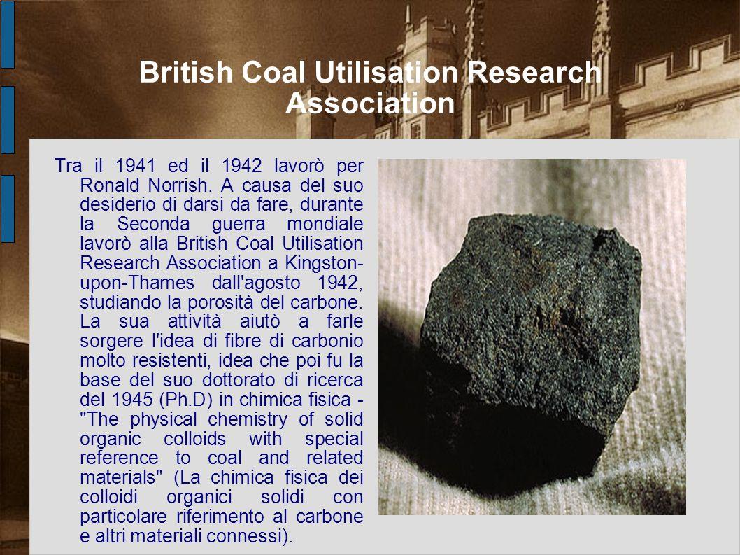 British Coal Utilisation Research Association Tra il 1941 ed il 1942 lavorò per Ronald Norrish. A causa del suo desiderio di darsi da fare, durante la