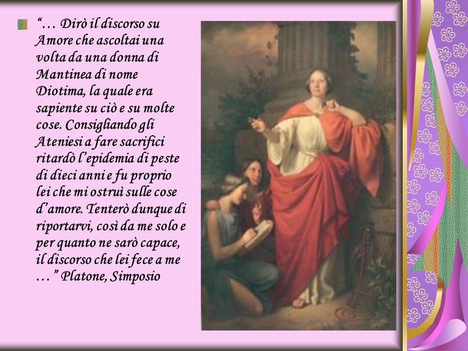 … Dirò il discorso su Amore che ascoltai una volta da una donna di Mantinea di nome Diotima, la quale era sapiente su ciò e su molte cose. Consigliand