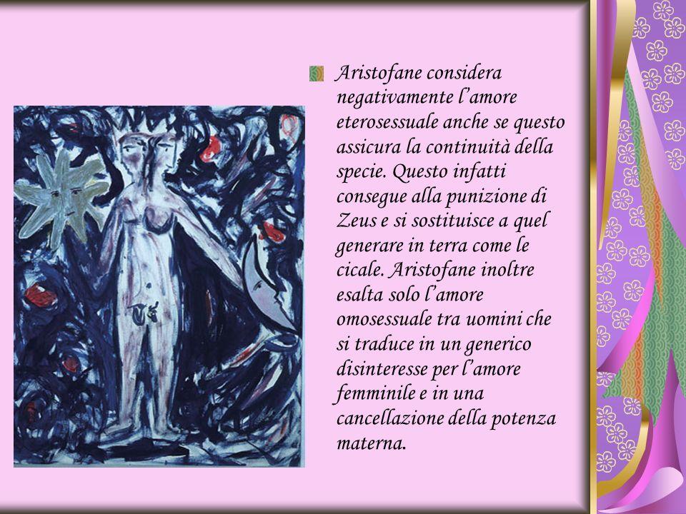 Aristofane considera negativamente lamore eterosessuale anche se questo assicura la continuità della specie. Questo infatti consegue alla punizione di