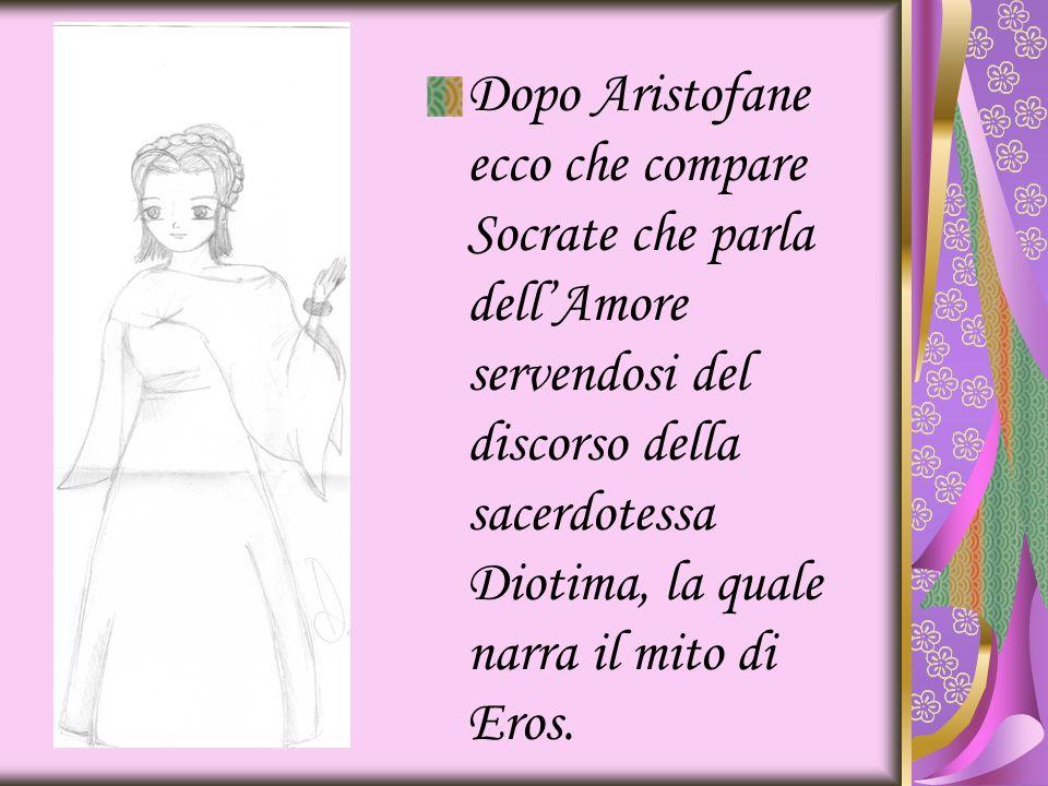 Dopo Aristofane ecco che compare Socrate che parla dellAmore servendosi del discorso della sacerdotessa Diotima, la quale narra il mito di Eros.