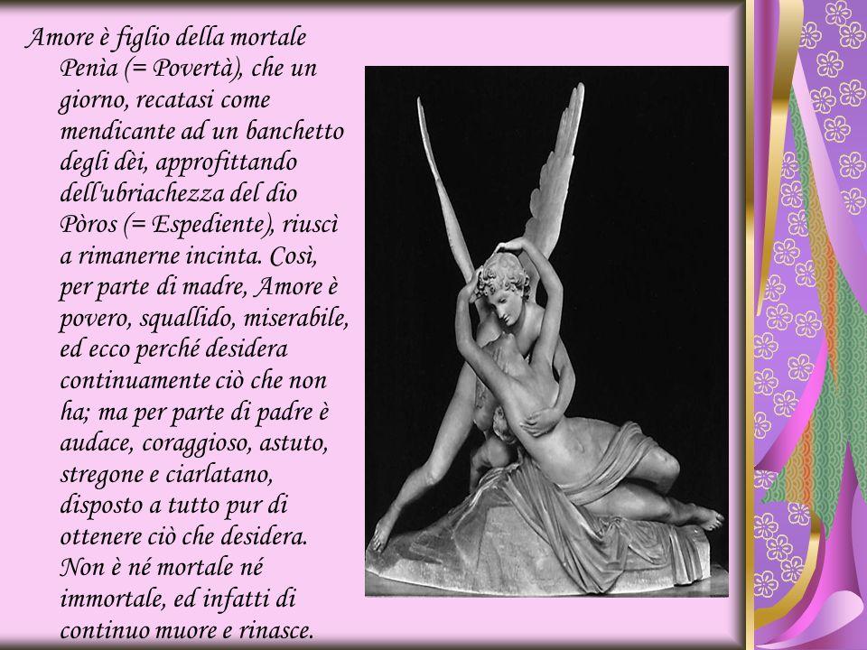 Amore è figlio della mortale Penìa (= Povertà), che un giorno, recatasi come mendicante ad un banchetto degli dèi, approfittando dell'ubriachezza del