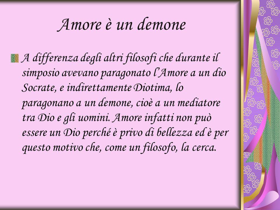 Amore è un demone A differenza degli altri filosofi che durante il simposio avevano paragonato lAmore a un dio Socrate, e indirettamente Diotima, lo p