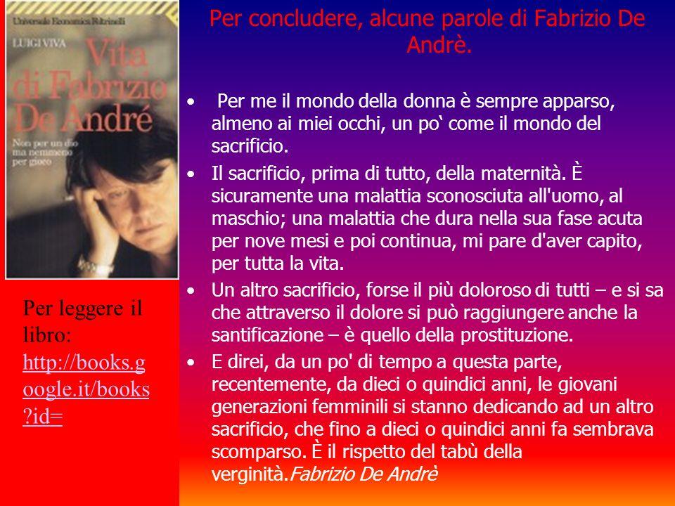 Per concludere, alcune parole di Fabrizio De Andrè. Per me il mondo della donna è sempre apparso, almeno ai miei occhi, un po come il mondo del sacrif