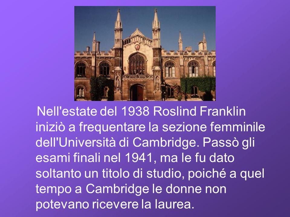 Nell'estate del 1938 Roslind Franklin iniziò a frequentare la sezione femminile dell'Università di Cambridge. Passò gli esami finali nel 1941, ma le f