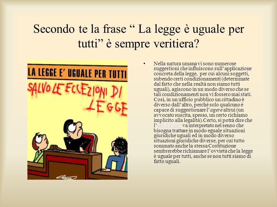 Secondo te la frase La legge è uguale per tutti è sempre veritiera? Nella natura umana vi sono numerose suggestioni che influiscono sullapplicazione c