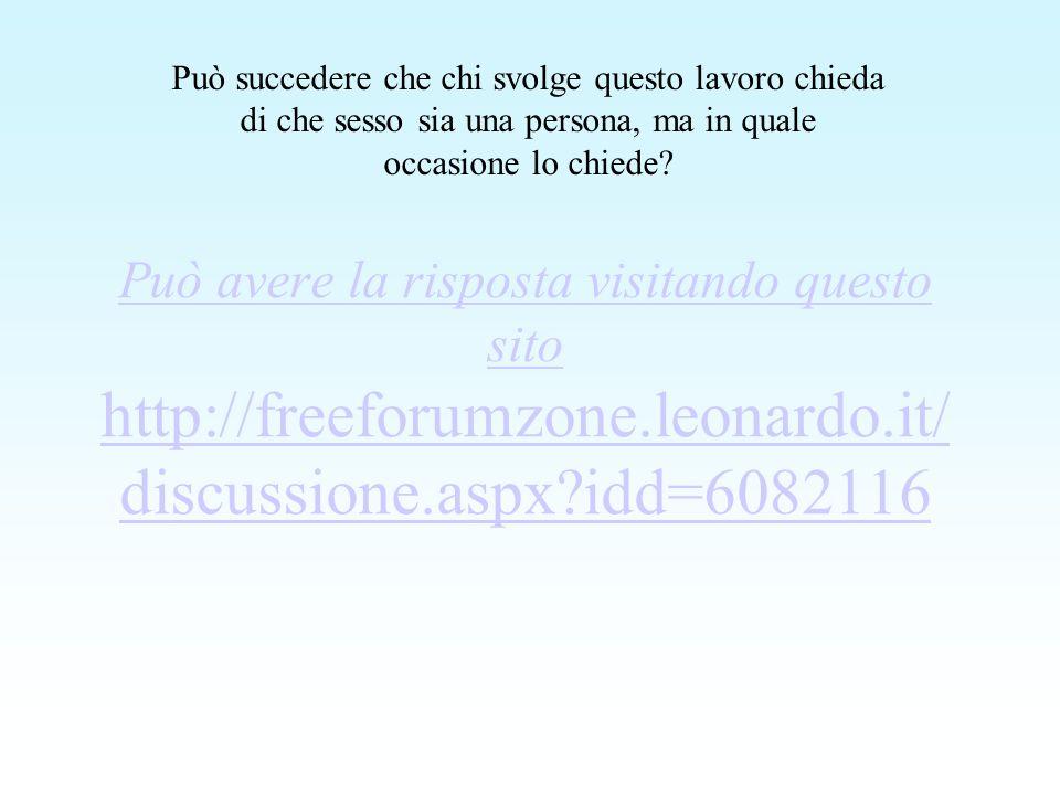 Può avere la risposta visitando questo sito http://freeforumzone.leonardo.it/ discussione.aspx idd=6082116 Può succedere che chi svolge questo lavoro chieda di che sesso sia una persona, ma in quale occasione lo chiede