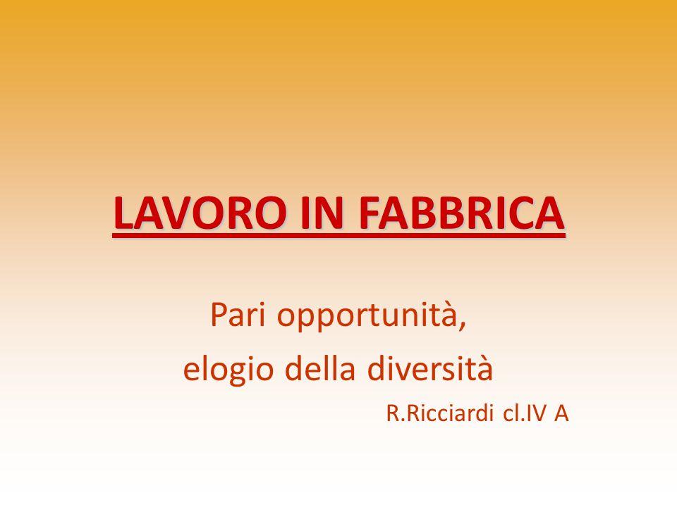 Pari opportunità, elogio della diversità R.Ricciardi cl.IV A LAVORO IN FABBRICA