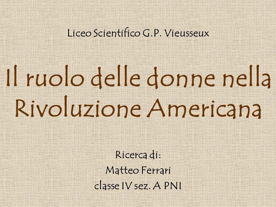 Il ruolo delle donne nella Rivoluzione Americana Ricerca di: Matteo Ferrari classe IV sez. A PNI Liceo Scientifico G.P. Vieusseux