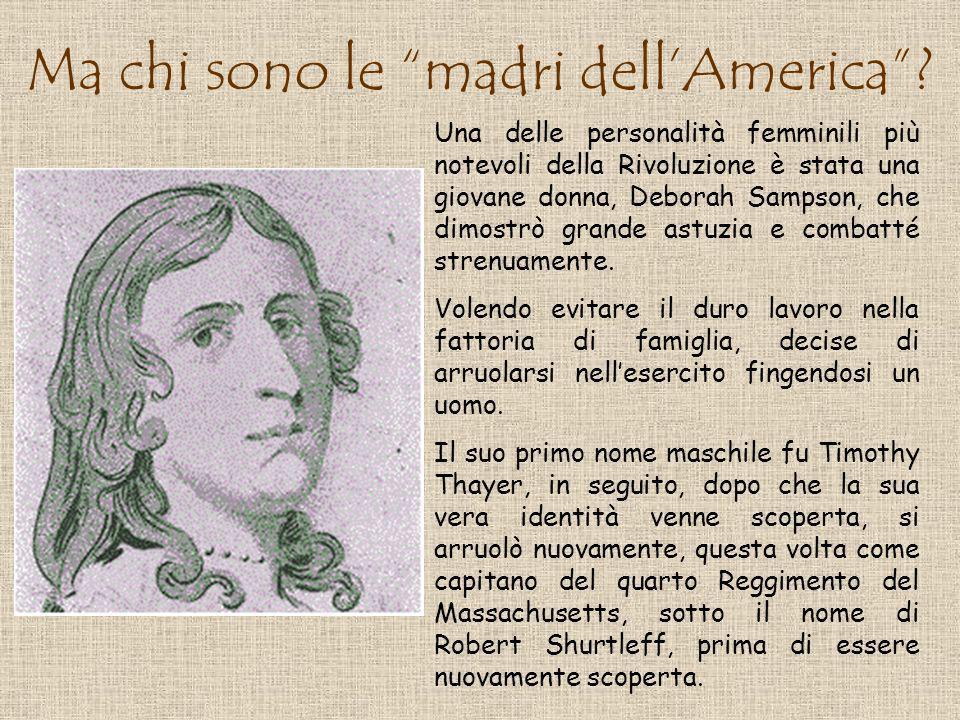 Ma chi sono le madri dellAmerica? Una delle personalità femminili più notevoli della Rivoluzione è stata una giovane donna, Deborah Sampson, che dimos