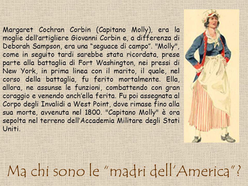 Ma chi sono le madri dellAmerica? Margaret Cochran Corbin (Capitano Molly), era la moglie dellartigliere Giovanni Corbin e, a differenza di Deborah Sa