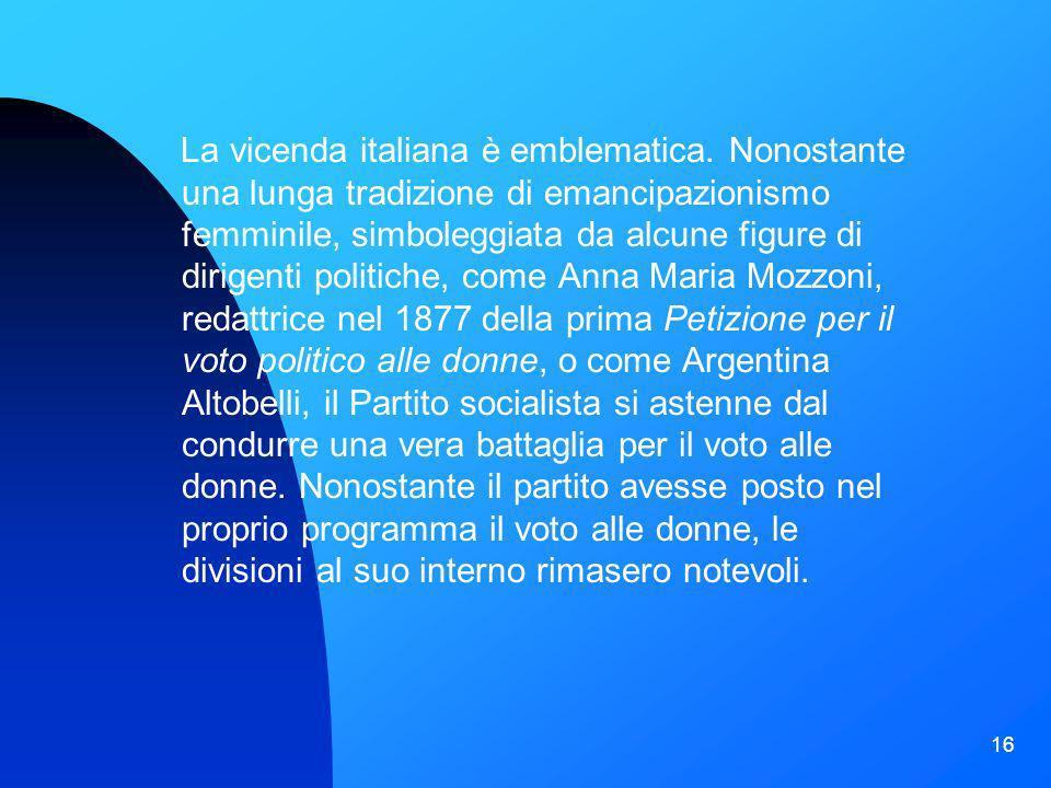 16 La vicenda italiana è emblematica. Nonostante una lunga tradizione di emancipazionismo femminile, simboleggiata da alcune figure di dirigenti polit