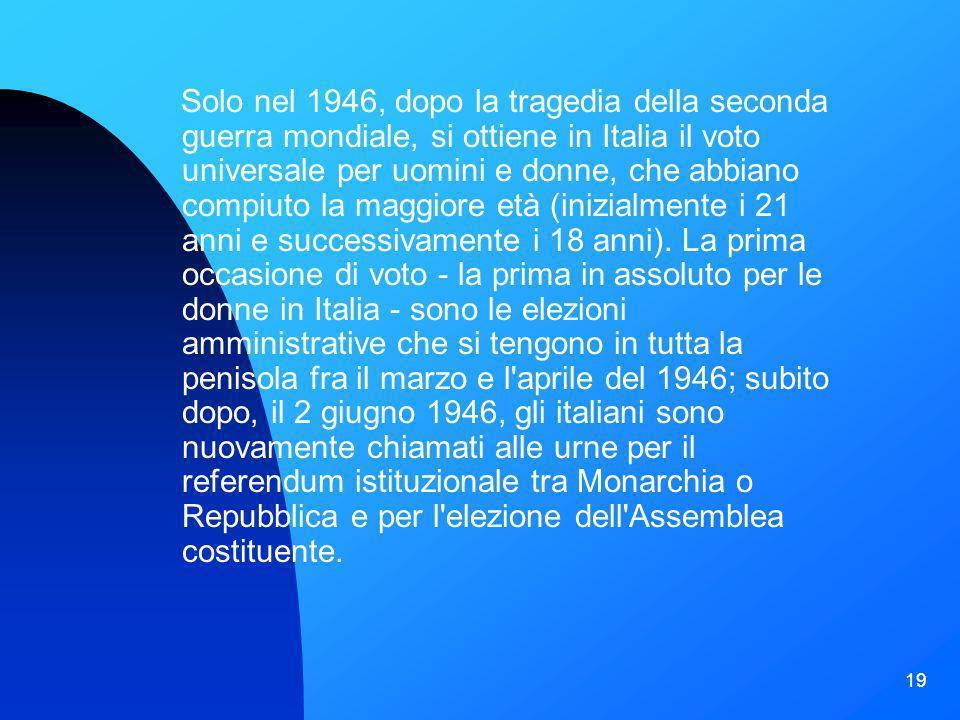 19 Solo nel 1946, dopo la tragedia della seconda guerra mondiale, si ottiene in Italia il voto universale per uomini e donne, che abbiano compiuto la