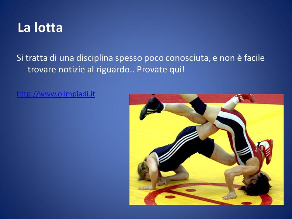 La lotta Si tratta di una disciplina spesso poco conosciuta, e non è facile trovare notizie al riguardo.. Provate qui! http://www.olimpiadi.it