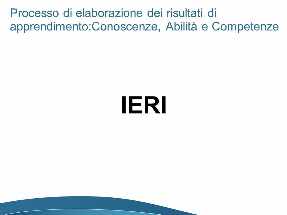 IERI Processo di elaborazione dei risultati di apprendimento:Conoscenze, Abilità e Competenze