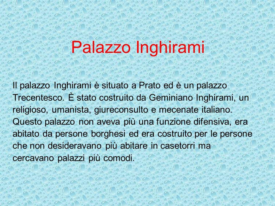 Palazzo Inghirami Il palazzo Inghirami è situato a Prato ed è un palazzo Trecentesco. È stato costruito da Geminiano Inghirami, un religioso, umanista