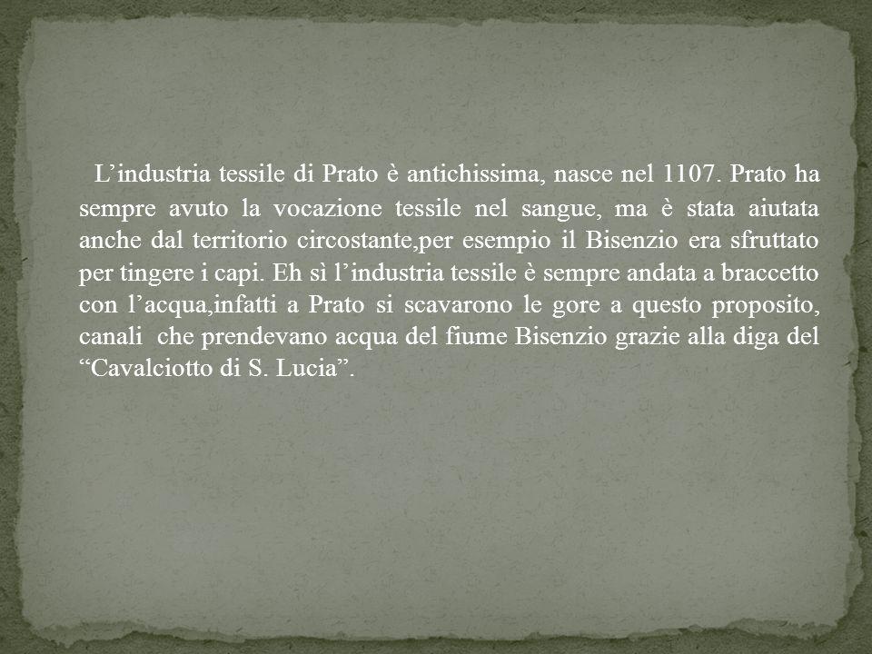 Lindustria tessile di Prato è antichissima, nasce nel 1107. Prato ha sempre avuto la vocazione tessile nel sangue, ma è stata aiutata anche dal territ