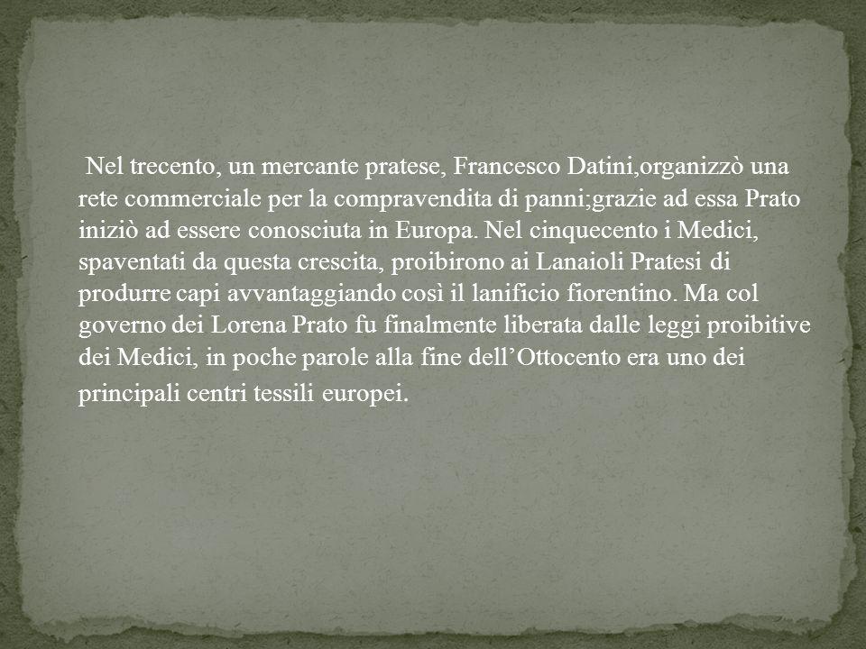 Nel trecento, un mercante pratese, Francesco Datini,organizzò una rete commerciale per la compravendita di panni;grazie ad essa Prato iniziò ad essere