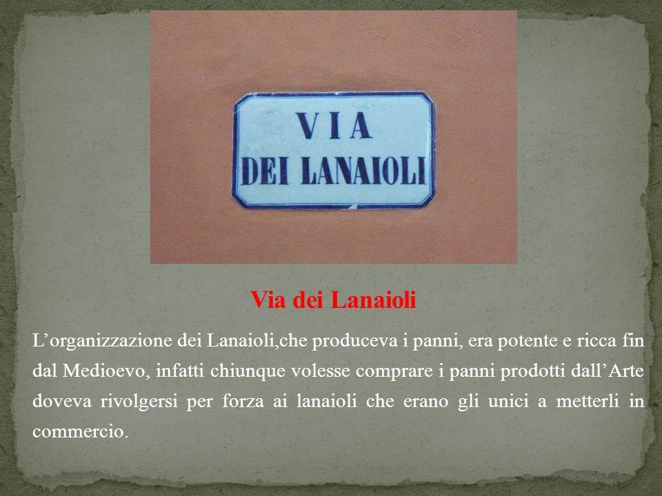 Lorganizzazione dei Lanaioli,che produceva i panni, era potente e ricca fin dal Medioevo, infatti chiunque volesse comprare i panni prodotti dallArte